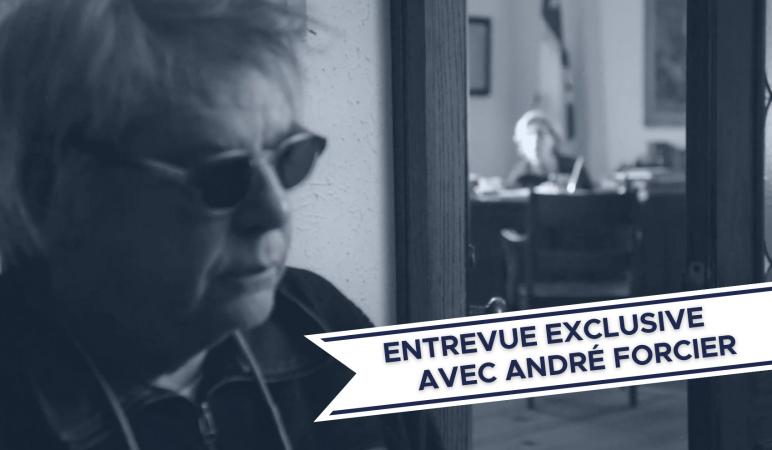 ENTREVUE EXCLUSIVE AVEC ANDRÉ FORCIER